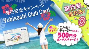 発行記念キャンペーンYubisashi Club Card 旅行券当たる!今ならさらにご入会&チャージでもれなく500円分ボーナスチャージ