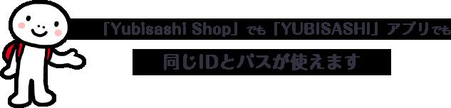 「Yubisashi Shop」でも「YUBISASHI」アプリでも同じIDとパスが使えます