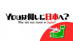 YOUは何しに日本へ?Why did you come to Japan?
