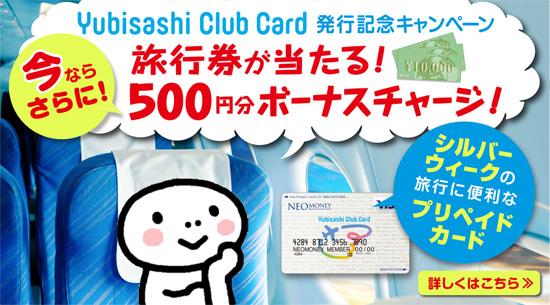 Yubisashi Club Card発行記念キャンペーン 旅行券が当たる!今ならさらに!500円分ボーナスチャージ シルバーウィークの旅行に便利なプリペイドカード