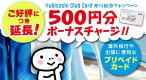 Yubisashi Club Card発行記念キャンペーン ご好評につき延長!500円分ボーナスチャージ!海外旅行や出張に便利なプリペイドカード