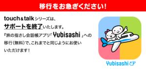 touch&talkシリーズは、サポートを終了いたします。『旅の指さし会話帳アプリ「YUBISASHI」』への移行(無料)で、これまでと同じようにお使いいただけます