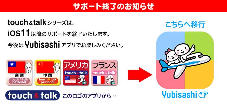 サポート終了のお知らせ touch&talkシリーズは、iOS11以降のサポートを終了いたします。今後はYubisashiアプリでお楽しみください。